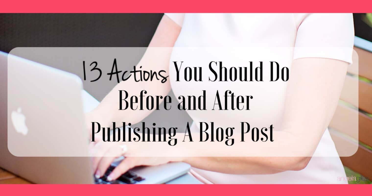13 Actions You Should Do Before & After Publishing A Blog Post