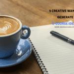 5 creative ways to generate ecourse ideas