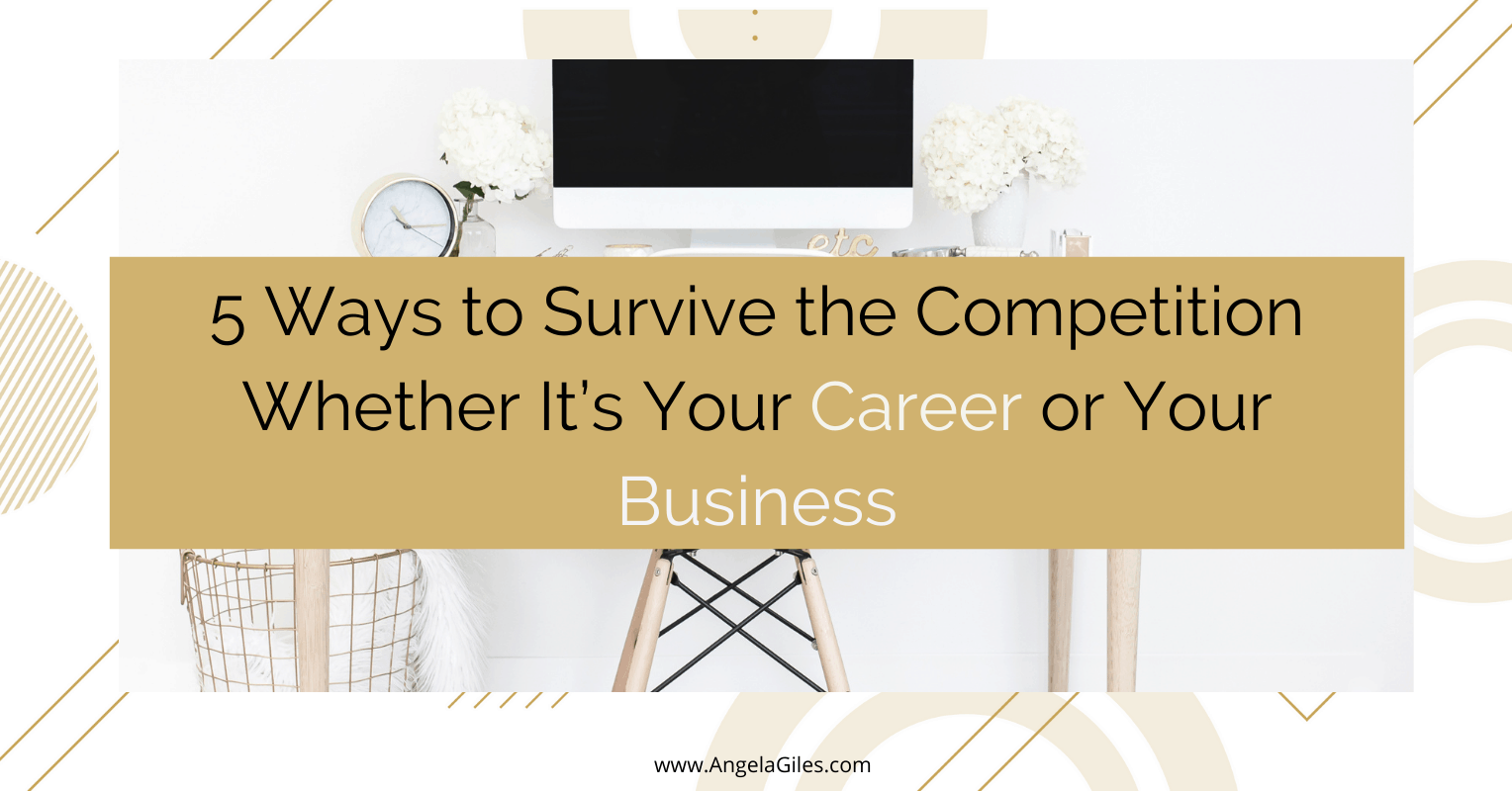 5 Ways to Survive the Competition Whether It's Your Career or Your Business